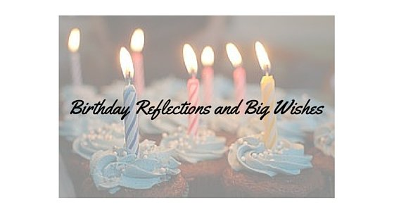 Birthday Reflections and Big Wishes