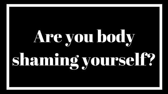 Are You Body Shaming Yourself?